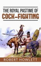 The Royal Pastime of Cock-fighting or The art of breeding, feeding, fighting, and curing cocks of the game