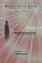 Renove-Se E Cure-Se Através Da Meditação (ebook)