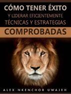 Cómo Tener Éxito Y Liderar Eficientemente: Técnicas Y Estrategias Comprobadas (ebook)