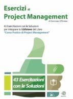 """Esercizi di Project Management - 43 Esercitazioni con le Soluzioni per integrare la I Edizione del libro """"Corso Pratico di Project Management"""" (ebook)"""