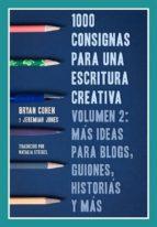 1000 Consignas Para Una Escritura Creativa, Vol. 2: Más Ideas Para Blogs, Guiones, Historias Y Más