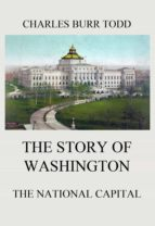 THE STORY OF WASHINGTON - THE NATIONAL CAPITAL