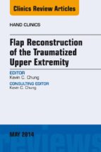 FLAP RECONSTRUCTION OF THE TRAUMATIZED UPPER EXTREMITY, AN ISSUE OF HAND CLINICS, E-BOOK