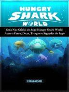 Guia Não Oficial Do Jogo Hungry Shark World, Passo A Passo, Dicas, Truques E Segredos Do Jogo (ebook)