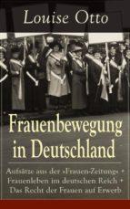 Frauenbewegung in Deutschland: Aufsätze aus der »Frauen-Zeitung« + Frauenleben im deutschen Reich + Das Recht der Frauen auf Erwerb (Vollständige Ausgaben) (ebook)