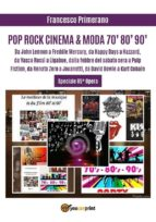 POP ROCK CINEMA & MODA 70' 80' 90': Da John Lennon a Freddie Mercury, da Happy Days a Hazzard, da Vasco Rossi a Ligabue, dalla febbre del sabato sera a Pulp Fiction, da Renato Zero a Jovanotti, da David Bowie a Kurt Cobain (ebook)
