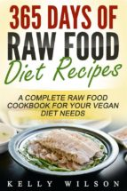 365 Days Of Raw Food Diet Recipes: A Complete Raw Food Cookbook For Your Vegan Diet Needs (ebook)