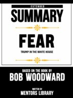 EXTENDED SUMMARY OF FEAR: TRUMP IN THE WHITE HOUSE ? BASED ON THE BOOK BY BOB WOODWARD