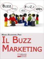 Il Buzz Marketing. Come Scatenare il Passaparola e Far Parlare di Sé e dei Propri Prodotti. (Ebook Italiano - Anteprima Gratis) (ebook)