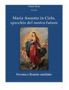 Maria assunta in Cielo, specchio del nostro futuro - Novena e rosario (ebook)
