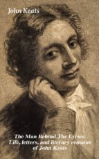 The Man Behind The Lyrics: Life, letters, and literary remains of John Keats (ebook)