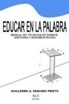 EDUCAR EN LA PALABRA: MANUAL DE TÉCNICAS DE ORATORIA, ARGUMENTACIÓN Y DEBATE. VERSIÓN DIGITAL