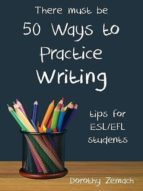 FIFTY WAYS TO PRACTICE WRITING: TIPS FOR ESL/EFL STUDENTS