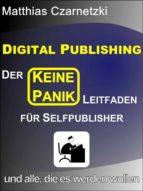 """Digital Publishing: Der """"KEINE PANIK"""" Leitfaden für Selfpublisher und alle, die es werden wollen. (ebook)"""