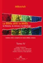 La Biblia ante la Biblia, la Historia, la ciencia y la mitología Tomo IV