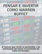 PENSAR E INVERTIR COMO WARREN BUFFETT. El manual que revela las estrategias y la mentalidad del mayor inversionista de todos los tiempos.