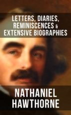 NATHANIEL HAWTHORNE: Letters, Diaries, Reminiscences & Extensive Biographies (ebook)