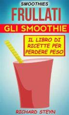 Smoothies: Frullati: Gli Smoothie: Il Libro Di Ricette Per Perdere Peso (ebook)