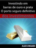 Investindo Em Barras De Ouro E Prata - O Porto Seguro Definitivo Dos Investimentos (ebook)