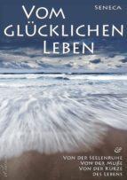 Seneca: Von der Seelenruhe | Vom glücklichen Leben | Von der Muße | Von der Kürze des Lebens (ebook)