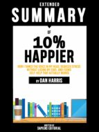 EXTENDED SUMMARY OF 10% HAPPIER: HOW I TAMED THE VOICE IN MY HEAD, REDUCED STRESS WITHOUT LOSING MY EDGE, AND FOUND SELF-HELP THAT ACTUALLY WORKS - BY