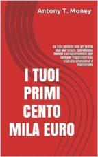 I Tuoi Primi 100 mila euro: Se non cominci non arriverai mai allo scopo. Spieghiamo metodi e comportamenti per tutti per raggiungere la stabilità economica e mantenerla (ebook)