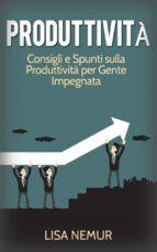 Produttività: Consigli E Spunti Sulla Produttività Per Gente Impegnata (ebook)