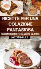 Ricette Per Una Colazione Fantasiosa: Ricettario Goloso Per La Vostra Colazione (ebook)