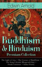 BUDDHISM & HINDUISM PREMIUM COLLECTION: THE LIGHT OF ASIA + THE ESSENCE OF BUDDHISM + THE SONG CELESTIAL (BHAGAVAD-GITA) + HINDU LITERATURE + INDIAN P