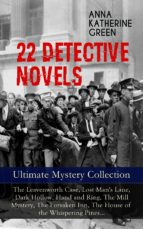 22 DETECTIVE NOVELS - ULTIMATE MYSTERY COLLECTION: THE LEAVENWORTH CASE, LOST MAN'S LANE, DARK HOLLOW, HAND AND RING, THE MILL MYSTERY, THE FORSAKEN I