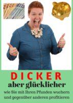 Dicker aber glücklicher - Wie Sie mit Ihren Pfunden Wuchern und gegenüber anderen profitieren (ebook)