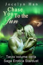Chase You To The Sun (Terzo Volume Della Saga Erotica Stardust) (ebook)
