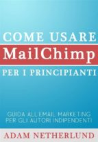 Come Usare Mailchimp Per I Principianti:  Guida All'email Marketing Per Gli Autori Indipendenti (ebook)