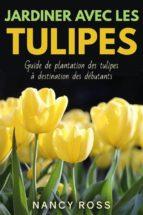Jardiner Avec Les Tulipes: Guide De Plantation Des Tulipes À Destination Des Débutants (ebook)