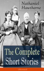 "The Complete Short Stories of Nathaniel Hawthorne (Illustrated): Over 120 Short Stories Including Rare Sketches From Magazines of the Renowned American Author of ""The Scarlet Letter"", ""The House of Seven Gables"" and ""Twice-Told Tales"" (ebook)"