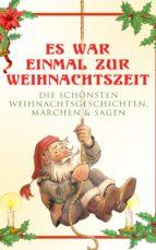 Es war einmal zur Weihnachtszeit: Die schönsten Weihnachtsgeschichten, Märchen & Sagen (ebook)