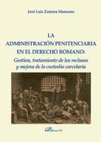 La administración penitenciaria en el derecho romano. Gestión, tratamiento de los reclusos y mejora de la custodia carcelaria