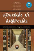 EDUCAÇÃO NO AMAZONAS:  PRÁTICAS DE ENSINO, PESQUISA E EXTENSÃO (ebook)