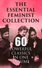 THE ESSENTIAL FEMINIST COLLECTION ? 60 POWERFUL CLASSICS IN ONE VOLUME