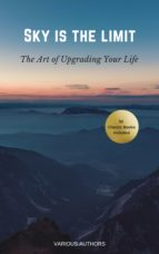 Sky is the Limit: The Art of of Upgrading Your Life (50 Classic Self-Help Books Including: Think and Grow Rich, The Way to Wealth, As A Man Thinketh, The Prophet, The Art of War, Acres of Diamonds...) (ebook)