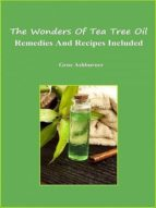 The Wonders Of Tea Tree Oil - Remedies And Recipes Included (ebook)