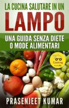 La Cucina Salutare In Un Lampo: Una Guida Senza Diete O Mode Alimentari (ebook)