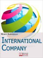International Company. Come Sviluppare una Nuova Impresa all'Estero Costruita su Idee e Prodotti Innovativi. (Ebook Italiano - Anteprima Gratis)