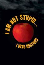 I AM NOT STUPID... I WAS DECEIVED