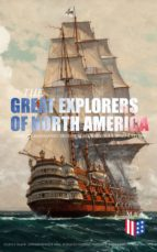 The Great Explorers of North America: Complete Biographies, Historical Documents, Journals & Letters (ebook)