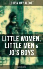 LOUISA MAY ALCOTT: LITTLE WOMEN, LITTLE MEN & JO'S BOYS (ILLUSTRATED EDITION)