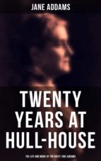 Twenty Years at Hull-House: The Life and Work of the Great Jane Addams (ebook)