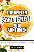 Die Besten Saftrezepte Zum Abnehmen - Mehr Als 30 Gesunde Frucht- Und Gemüsesäfte (ebook)