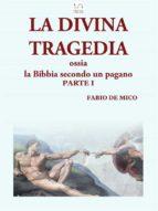 LA DIVINA TRAGEDIA ossia la Bibbia secondo un pagano Parte I (ebook)