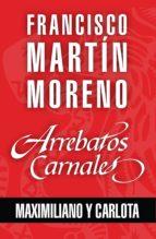 Arrebatos carnales. Maximiliano y Carlota (ebook)